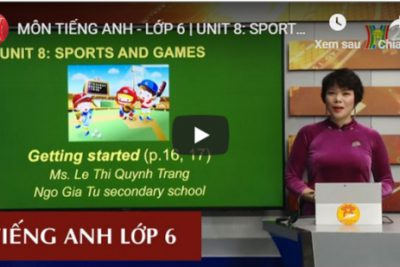 MÔN TIẾNG ANH – LỚP 6 | UNIT 8: SPORT AND GAMES – LESSON 1 | 8H30 NGÀY 19.3.2020